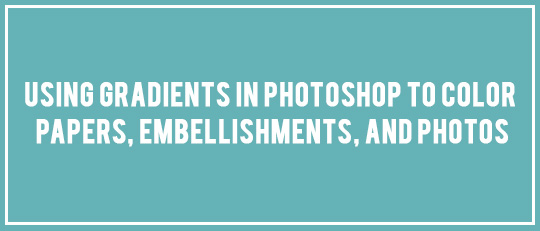 Using Gradients in Photoshop to Color Papers, Embellishments, and Photos