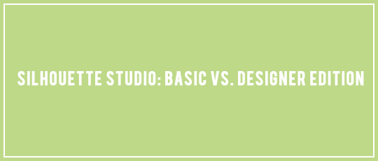Silhouette Studio: Basic VS. Designer Edition