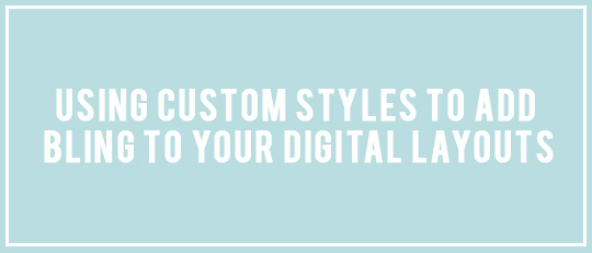 Using Custom Styles to Add Bling to your Digital Layouts!