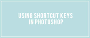 Using Shortcut Keys in Photoshop