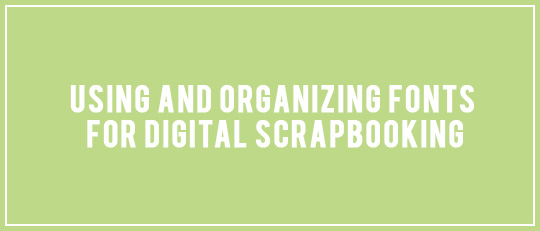 Using and Organizing Fonts for Digital Scrapbooking