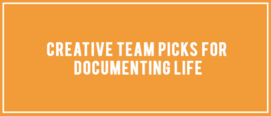 Creative Team Product Picks for Documenting Life