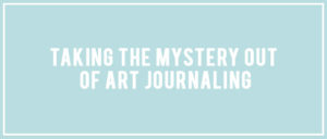Taking the Mystery our of Art Journaling