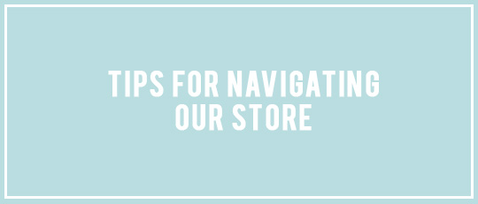 Tips For Navigating Our Store