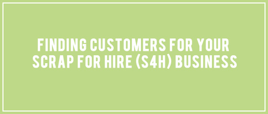 Finding Customers for Your Scrap for Hire (S4H) Business